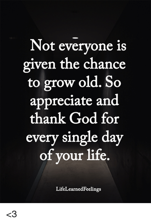 God, Life, and Memes: Not everyone is  given the chance  to grow old. So  appreciate and  thank God for  every single day  of your life.  LifeLearnedFeelings <3