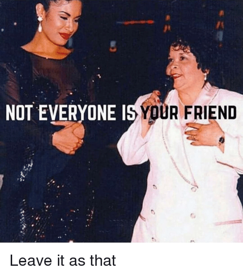 Not Everyone One Is Your Friend Leave It As That Meme On Meme