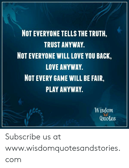 Not Everyone Tells The Truth Trust Anyway Not Everyone Will Love You