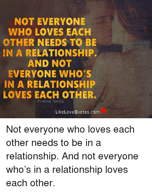 Love, Memes, And Quotes: NOT EVERYONE WHO LOVES EACH OTHER NEEDS TO BE