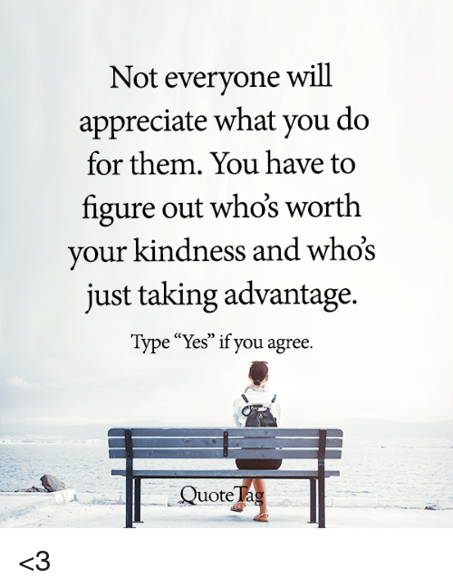 Not Everyone Will Appreciate What You Do for Them You Have ...
