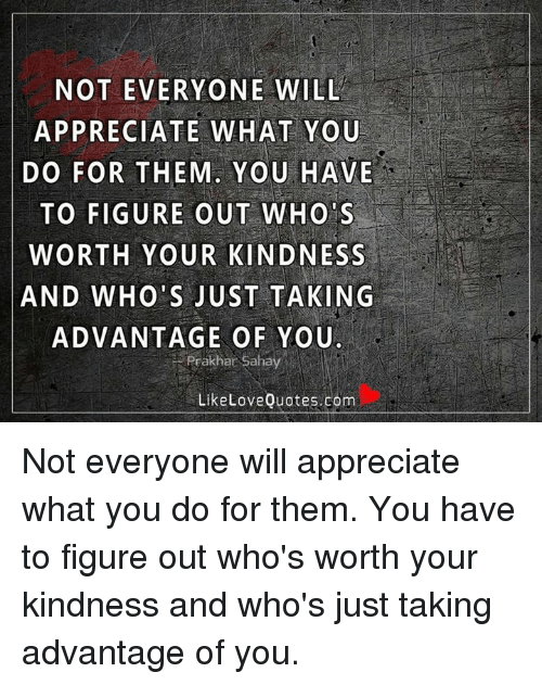 Not Everyone Will Appreciate What You Do For Them You Have To Figure