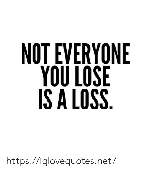 Net, You, and Lose: NOT EVERYONE  YOU LOSE  IS A LOSS https://iglovequotes.net/