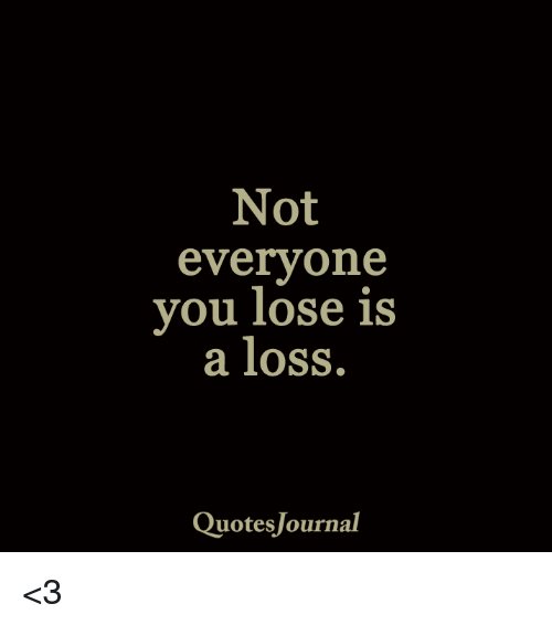 Not Everyone You Lose Is A Loss Quotes Journal