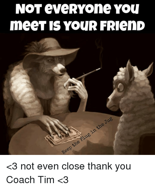Not Everyone You Meet Is Your Friend 3 Not Even Close Thank You