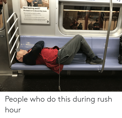 Being Alone, Police, and Rush Hour: Not feeling well?  It's best not to board the train.  Help can reach you faster in a station.  o Forest Hil-71 Av. Late n  take N to Lex Av-50 St, the  Downtown 4 to 51 St fo  Bvd  nights  local to 96 St  days. Late rights  Alert a police officer or an MTA employee, or use a  Av stops here  to Astoria  Help Point intercom.  Wait until help arrives if you are unable to leave on your own  You will not be left alone. An employee or police officer will stay with  you until you can be on your way or in the right hands. Take care  door People who do this during rush hour
