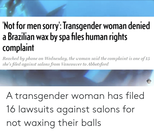 Phone, Sorry, and Transgender: 'Not for men sorry: Transgender woman denied  a Brazilian wax by spa files human rights  complaint  Reached by phone on Wednesday, the woman said the complaint is one of 15  she's filed against salons from Vancouver to Abbotsford A transgender woman has filed 16 lawsuits against salons for not waxing their balls