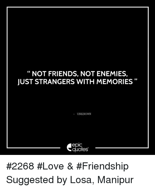 Not Friends Not Enemies Just Strangers With Memories Unknown Epic