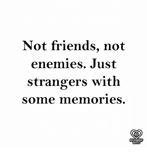 Not Friends Not Enemies Just Strangers With Some Memories Ro