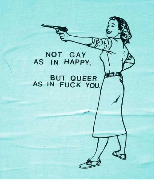 Fuck You, Fuck, and Happy: NOT GAY  AS IN HAPPY,  BUT QUEER  AS IN FUCK YOU