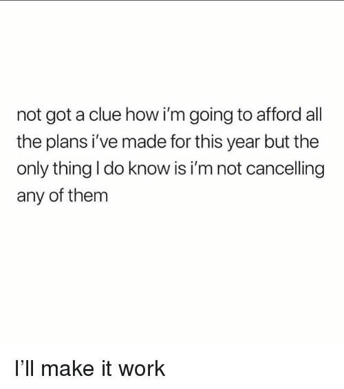 Work, Girl Memes, and All The: not got a clue how i'm going to afford all  the plans i've made for this year but the  only thing I do know is i'm not cancelling  any of them I'll make it work