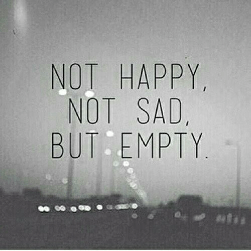 Happy, Sad, and Empty: NOT HAPPY  NOT SAD  BUT EMPTY