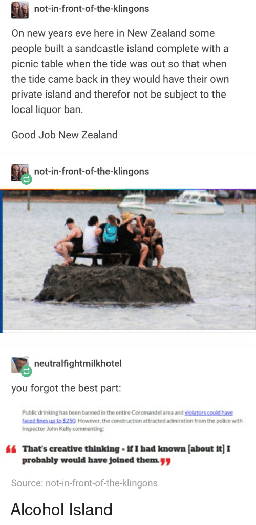 """Drinking, Funny, and Police: not-in-front-of-the-klingons  On new years eve here in New Zealand some  people built a sandcastle island complete with a  picnic table when the tide was out so that when  the tide came back in they would have their own  private island and therefor not be subject to the  local liquor ban  Good Job New Zealand  not-in-front-of-the-klingons  21  neutralfightmilkhotel  you forgot the best part:  Public drinking has been banned in the entire Coromandel area and violators could have  faced fines up to $250 However, the construction attracted admiration from the police with  Inspector John Kelly commentinge  """" That's creative thinking-If I had known [about it] I  probably would have jolned them.  Source: not-in-front-of-the-klingons Alcohol Island"""