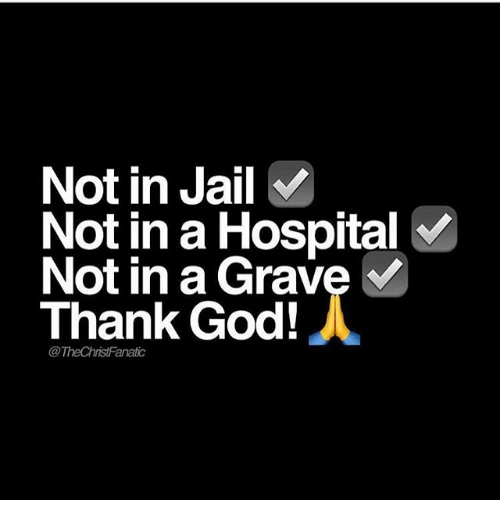 God, Jail, and Memes: Not in Jail  Not in a Hospital  Not in a Grave  Thank God!