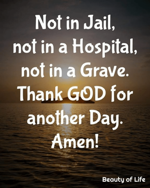 God, Jail, and Life: Not in Jail,  not in a Hospital,  not in a Grave.  Thank GOD for  another Day.  Amen!  Beauty of Life