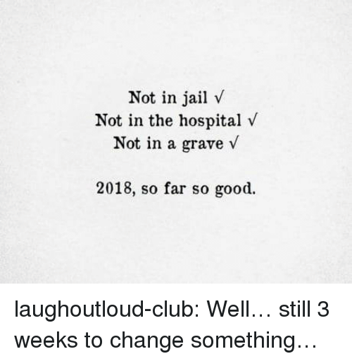 Club, Jail, and Tumblr: Not in jail v  Not in the hospital v  Not in a grave v  2018, so far so good. laughoutloud-club:  Well… still 3 weeks to change something…