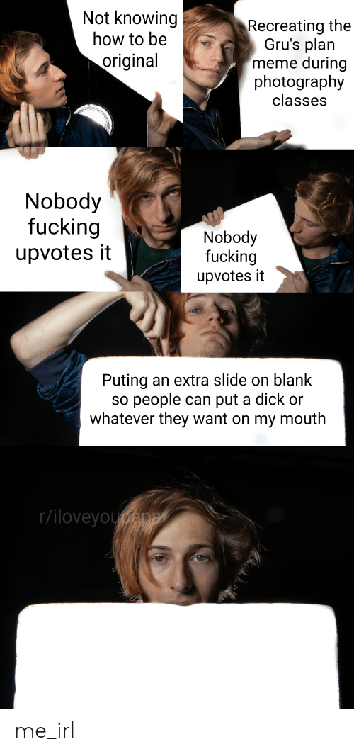 Fucking, Meme, and Dick: Not knowing  how to be  original  Recreating the  Gru's plan  meme during  photography  classes  Nobody  fucking  upvotes it  Nobody  fucking  upvotes it  Puting an extra slide on blank  so people can put a dick or  whatever they want on my mouth  r/iloveyou me_irl
