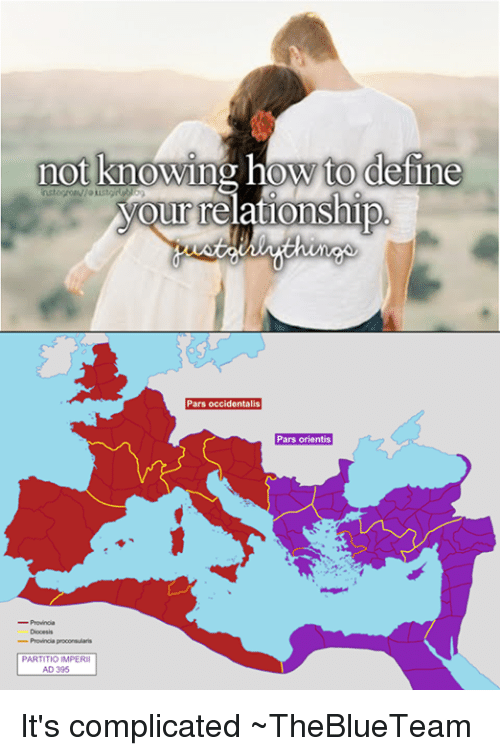 Relationships, Define, and How To: not knowing how to define  your relationship  Pars occidentalis  Pars Orientis  Provincia proconsularis  PARTITIOIMPERII It's complicated  ~TheBlueTeam
