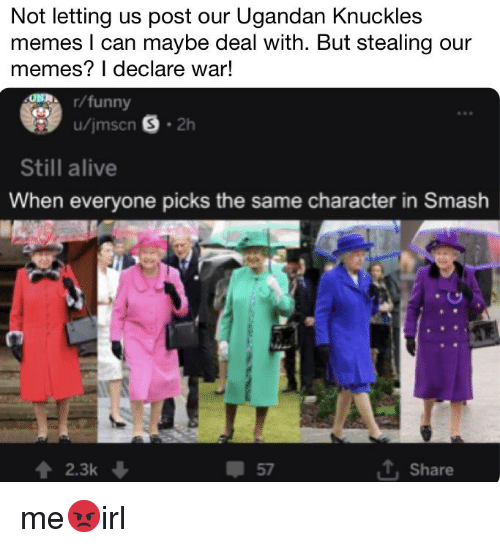 Alive, Funny, and Memes: Not letting us post our Ugandan Knuckles  memes l can maybe deal with. But stealing our  memes? I declare war!  r/funny  Still alive  When everyone picks the same character in Smash  2.3k  57  T Share