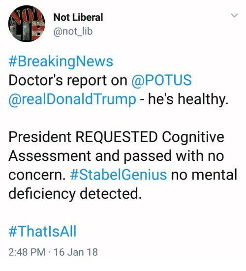 Memes, Genius, and 🤖: Not Liberal  @not_lib  #BreakingNews  Doctor's report on @POTUS  @realDonaldTrump - he's healthy.  President REQUESTED Cognitive  Assessment and passed with no  concern. #Stabe!Genius no mental  deficiency detected.  #ThatlsAll  2:48 PM 16 Jan 18