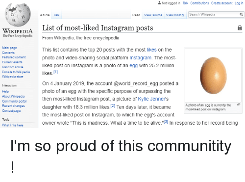 """Alive, Community, and Instagram: Not logged in Talk Contributions Create account Log in  Article Talk  Read View source View history Search Wikipedia  WIKIPEDIA  The Free Encyclrom  List of most-liked Instagram posts  From Wikipedia, the free encyclopedia  Main page  Contents  Featured content  Current events  Rand om article  Dona te to Wikipedia  Wikipedia store  This list contains the top 20 posts with the most likes on the  photo and video-sharing social platform Instagram. The most  liked post on Instagram is a photo of an egg with 25.2 million  likes.[]  Help  About Wikipedia  Community portal  Recentchanges  Contact page  On 4 January 2019, the account @world_record_egg posted a  photo of an egg with the specific purpose of surpassing the  then most-liked Instagram post, a picture of Kylie Jenner's  daughter with 18.3 million likes.121 Ten days later, it became  the most-liked post on Instagram, to which the egg's account  owner wrote """"This is madness. What a time to be alive.""""3] In response to her record being  A photo ofan egg is currently the6  most-liked post on Instagram.  Tools  What links hee"""