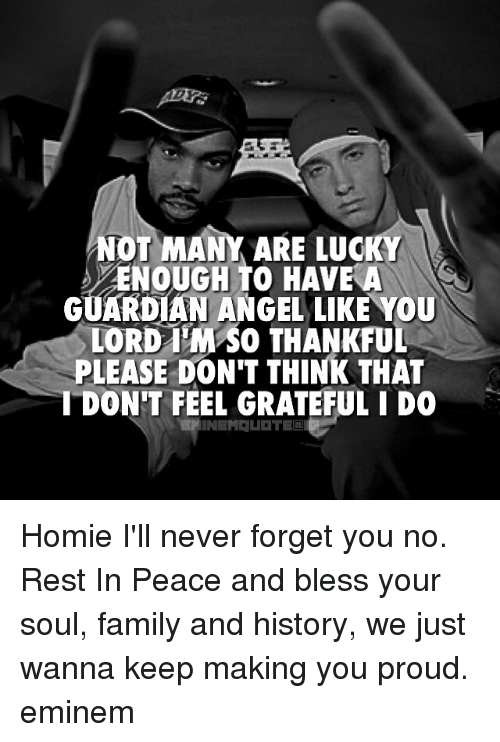 Eminem, Memes, and Guardian: NOT MANY ARE LUC  ENOUGH TO HAVE A  GUARDIAN ANGEL LIKE YOU  LORD SO THANKFUL  PLEASE DON'T THINK THAT  DON'T FEEL GRATEFUL I DO Homie I'll never forget you no. Rest In Peace and bless your soul, family and history, we just wanna keep making you proud. eminem
