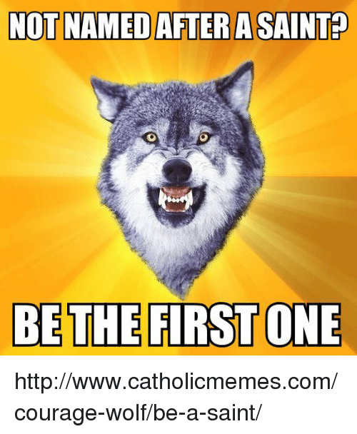 Http, Wolf, and Catholic: NOT NAMED AFTER A SAINTP  BE THE FIRST ONE http://www.catholicmemes.com/courage-wolf/be-a-saint/