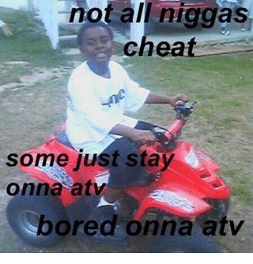 not niggas cheat some just stay onna at bored onna 8124658 not niggas cheat some just stay onna at bored onna atv bored