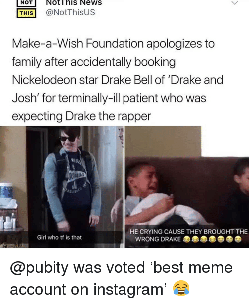 Crying, Drake, and Drake Bell: NOT NotThis NeWS  THİS] @NotThisUS  Make-a-Wish Foundation apologizes to  family after accidentally booking  Nickelodeon star Drake Bell of 'Drake and  Josh' for terminally-ill patient who was  expecting Drake the rapper  HE CRYING CAUSE THEY BROUGHT THE  Girl who tf is that  WRONG DRAKE @pubity was voted 'best meme account on instagram' 😂
