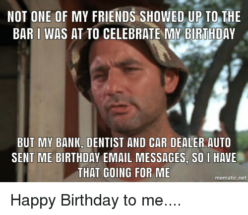 Birthday, Friends, and Happy Birthday: NOT ONE OF MY FRIENDS SHOWED,UP TO THE  BAR L WAS AT TO CELEBRATE MY BIRTHDAY  BUT MY BANK, DENTIST AND CAR DEALER AUTO  SENT ME BIRTHDAY EMAIL MESSAGES, SO I HAVE  THAT GOING FOR ME  mematic.net Happy Birthday to me....
