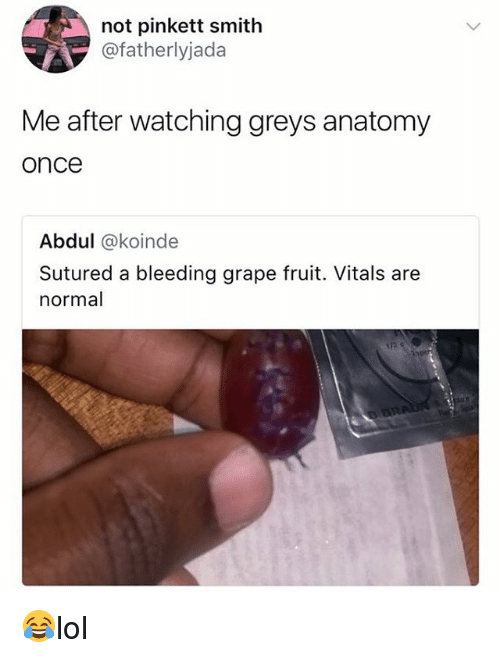 Memes, Grey's Anatomy, and 🤖: not pinkett smith  @fatherlyjada  Me after watching greys anatomy  once  Abdul @koinde  Sutured a bleeding grape fruit. Vitals are  normal 😂lol