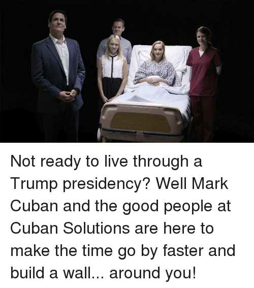 Dank, Good, and Live: Not ready to live through a Trump presidency? Well Mark Cuban and the good people at Cuban Solutions are here to make the time go by faster and build a wall... around you!