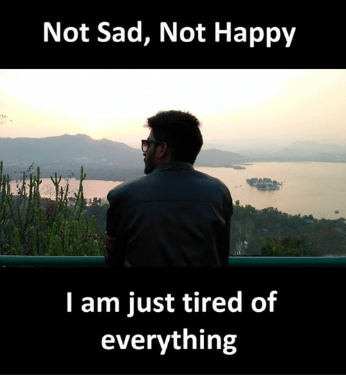 I Am Not Happy Quotes: Not Sad Not Happy I Am Just Tired Of Everything