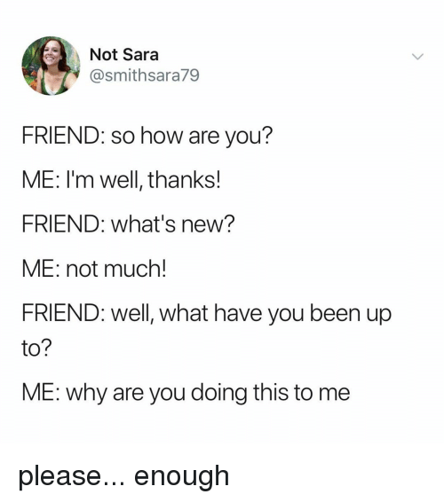Relatable, Been, and How: Not Sara  @smithsara79  FRIEND: so how are you?  ME: I'm well, thanks!  FRIEND: what's new?  ME: not much!  FRIEND: well, what have you been up  to?  ME: why are you doing this to me please... enough