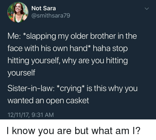 Crying, Haha, and Brother: Not Sara  @smithsara79  Me: *slapping my older brother in the  face with his own hand* haha stop  hitting yourself, why are you hitting  yourself  Sister-in-law: *crying* is this why you  wanted an open casket  12/11/17, 9:31 AM I know you are but what am I?
