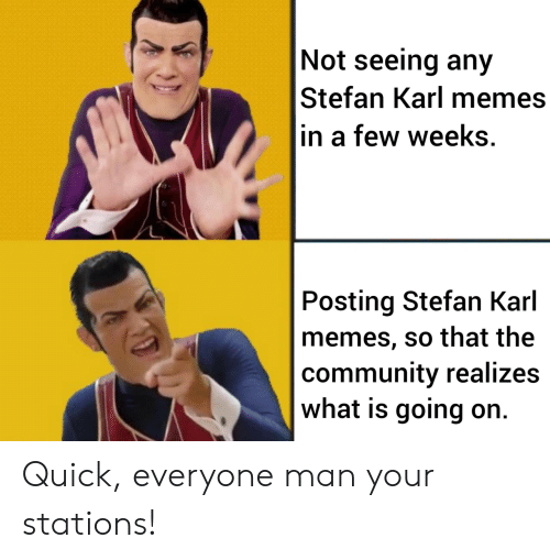 Community, Memes, and What Is: Not seeing any  Stefan Karl memes  in a few weeks.  Posting Stefan Karl  memes, so that the  community realizes  what is going on. Quick, everyone man your stations!