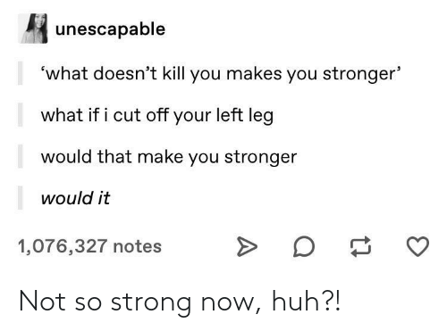 Huh, Strong, and Now: Not so strong now, huh?!