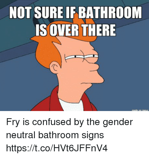 not sure if bathroom s over there fry is confused by the gender neutral bathroom signs - Gender Neutral Bathroom Signs