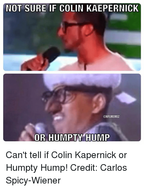 Colin Kaepernick, Nfl, and Spicy: NOT SURE IF COLIN KAEPERNICK  CONFLMEMEZ  OR HUMPTY HUMP Can't tell if Colin Kapernick or Humpty Hump! Credit: Carlos Spicy-Wiener