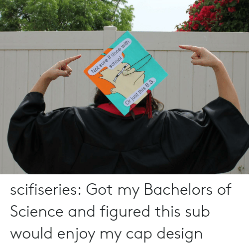 School, Tumblr, and Blog: Not sure if done with  p  oto  school  Or iust this B.S. scifiseries:  Got my Bachelors of Science and figured this sub would enjoy my cap design