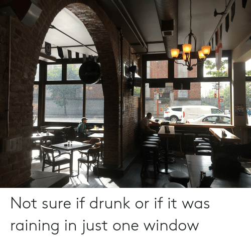 Drunk, One, and Window: Not sure if drunk or if it was raining in just one window