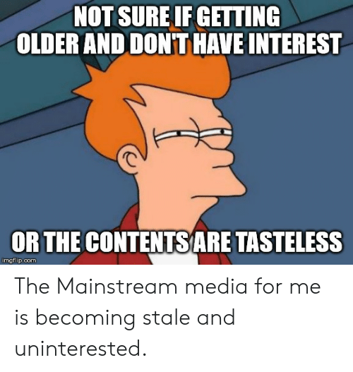 Advice Animals, Media, and Com: NOT SURE IF GETTING  OLDER AND DON'T HAVE INTEREST  OR THE CONTENTS ARE TASTELESS  imgflip.com The Mainstream media for me is becoming stale and uninterested.