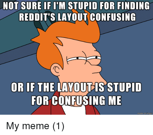 Meme, Made, and For: NOT SURE IF I'M STUPID FOR FINDING  REDDIT'S LAYOUT CONFUSING  OR IF THE LAYOUIS STUPID  FOR CONFUSING ME  made on imqur My meme (1)