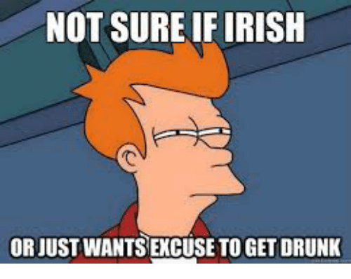 NOT SURE IF IRISH OR JUST WANTS EXCUSE TO GET DRUNK | Drunk