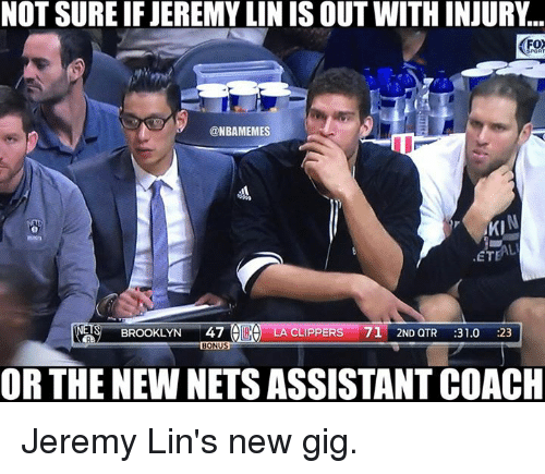 Nba, Brooklyn, and Clippers: NOT SURE IF JEREMYLIN IS OUT WITH INJURY  @NBAMEMES  AKI  ETEAL  BROOKLYN  47  A LA CLIPPERS  71 2ND QTR  31.0  :23  BONUS  OR THE NEWNETS ASSISTANT COACH Jeremy Lin's new gig.