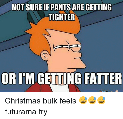 Not sure if pants are getting tighter or imgeiting fatter christmas futurama fry memes and futurama not sure if pants are getting tighter or ccuart Gallery