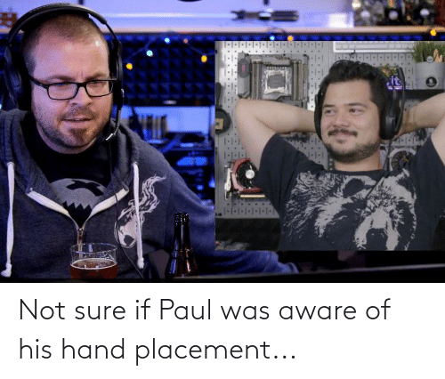 Paul, Not Sure If, and Sure: Not sure if Paul was aware of his hand placement...