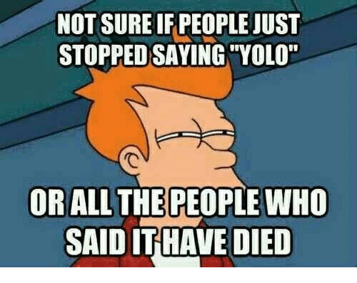 "Yolo, All The, and Who: NOT SURE IF PEOPLE JUST  STOPPED SAYING ""YOLO""  OR ALL THE PEOPLE WHO  SAID IT HAVE DIED"