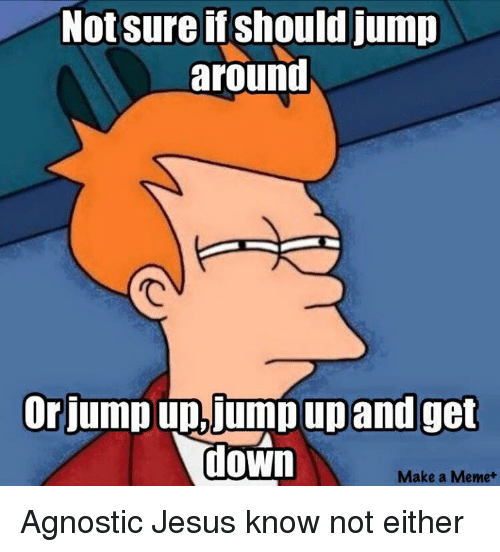 Jump Around, Memes, and Agnostic: Not sure if should jump  around  or jump up, jump up and get  down  Make a Meme Agnostic Jesus know not either