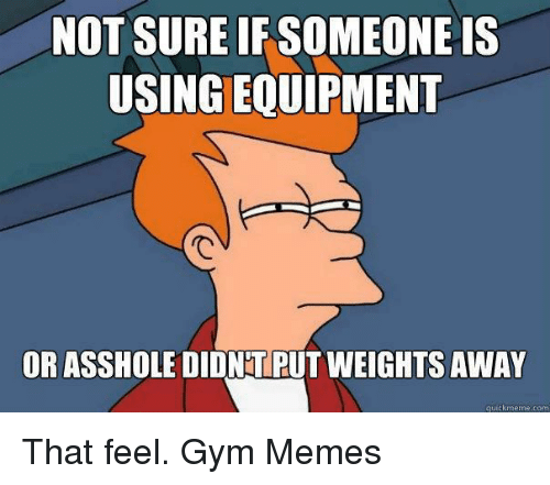 Gym, Meme, and Memes: NOT SURE IF SOMEONE IS  USINGEQUIPMENT  OR ASSHOLE DIDNTPUT WEIGHTS AWAY  quick meme com That feel.